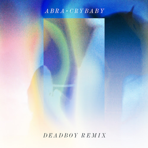 "ABRA shares Deadboy remix of ""Crybaby""."