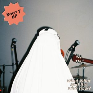 Booty EP stream forthcoming release 'What, What and the Who Now?'