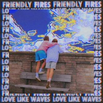"Friendly Fires Share new single ""Love Like Waves"""