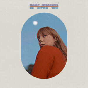 No Better Time Album by Kacey Johansing album review by Hayden Godfrey. The singer/songwriter's new release is now out via Night Bloom Records